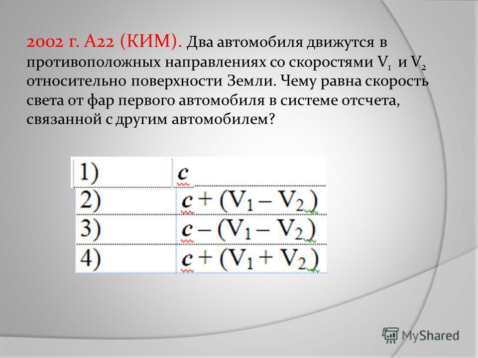 2002 г. А22 (КИМ). Два автомобиля движутся в противоположных направлениях со скоростями V 1 и V 2 относительно поверхности Земли. Чему равна скорость света от фар первого автомобиля в системе отсчета, связанной с другим автомобилем?