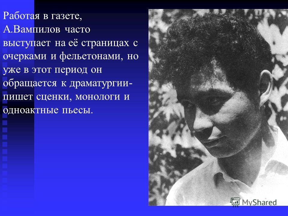 Работая в газете, А.Вампилов часто выступает на её страницах с очерками и фельетонами, но уже в этот период он обращается к драматургии- пишет сценки, монологи и одноактные пьесы.