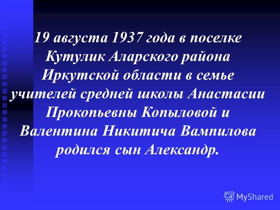 19 августа 1937 года в поселке Кутулик Аларского района Иркутской области в семье учителей средней школы Анастасии Прокопьевны Копыловой и Валентина Никитича Вампилова родился сын Александр.