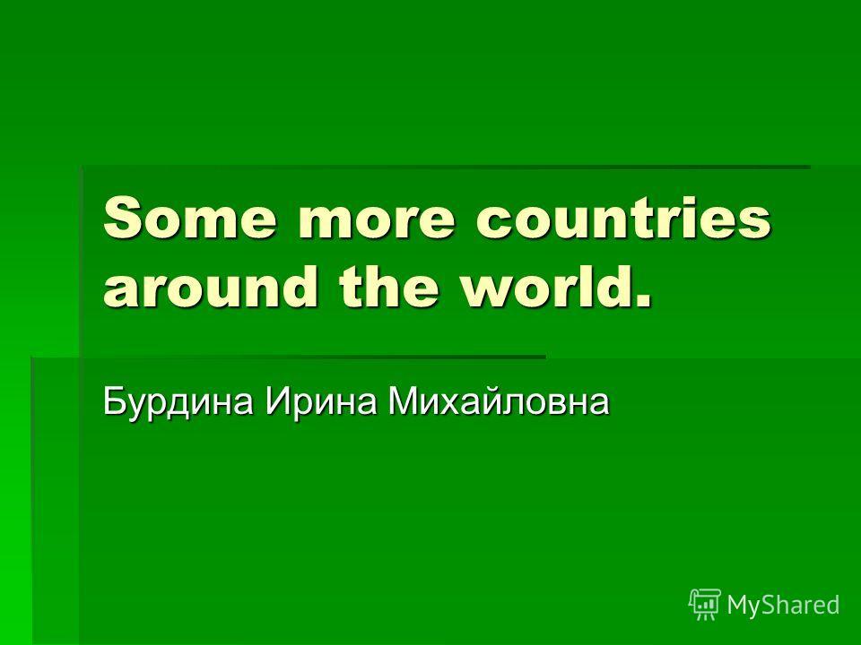 Some more countries around the world. Бурдина Ирина Михайловна