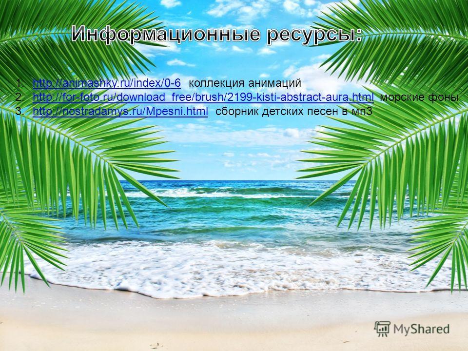 1.http://animashky.ru/index/0-6 коллекция анимацийhttp://animashky.ru/index/0-6 2.http://for-foto.ru/download_free/brush/2199-kisti-abstract-aura.html морские фоныhttp://for-foto.ru/download_free/brush/2199-kisti-abstract-aura.html 3.http://nostradam
