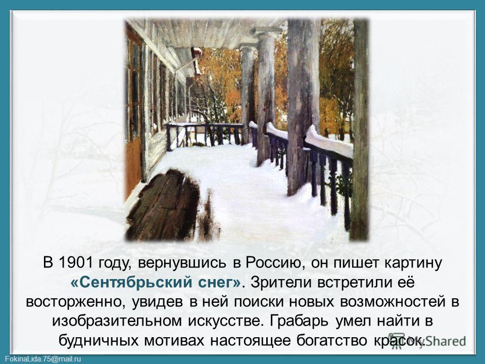 FokinaLida.75@mail.ru В 1901 году, вернувшись в Россию, он пишет картину «Сентябрьский снег». Зрители встретили её восторженно, увидев в ней поиски новых возможностей в изобразительном искусстве. Грабарь умел найти в будничных мотивах настоящее богат