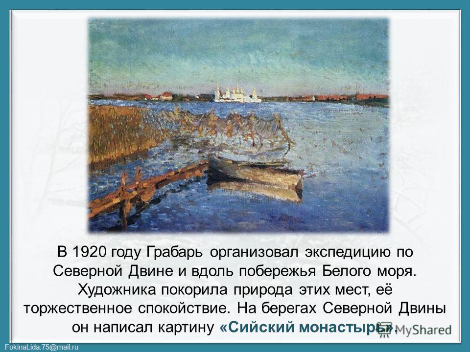 FokinaLida.75@mail.ru В 1920 году Грабарь организовал экспедицию по Северной Двине и вдоль побережья Белого моря. Художника покорила природа этих мест, её торжественное спокойствие. На берегах Северной Двины он написал картину «Сийский монастырь».