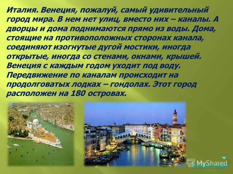 Италия. Венеция, пожалуй, самый удивительный город мира. В нем нет улиц, вместо них – каналы. А дворцы и дома поднимаются прямо из воды. Дома, стоящие на противоположных сторонах канала, соединяют изогнутые дугой мостики, иногда открытые, иногда со с