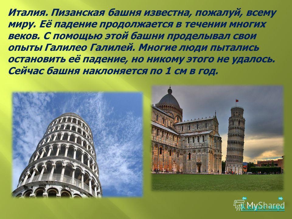 Италия. Пизанская башня известна, пожалуй, всему миру. Её падение продолжается в течении многих веков. С помощью этой башни проделывал свои опыты Галилео Галилей. Многие люди пытались остановить её падение, но никому этого не удалось. Сейчас башня на