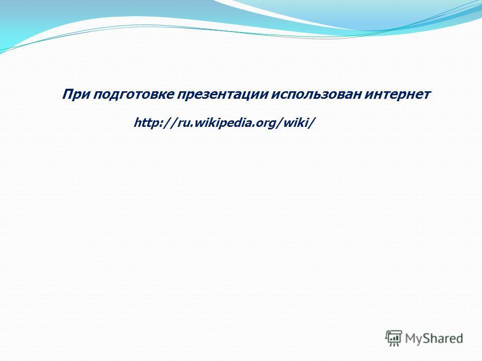 При подготовке презентации использован интернет http://ru.wikipedia.org/wiki/