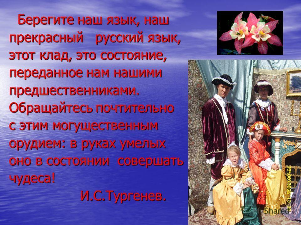 Берегите наш язык, наш Берегите наш язык, наш прекрасный русский язык, этот клад, это состояние, переданное нам нашими предшественниками. Обращайтесь почтительно с этим могущественным орудием: в руках умелых оно в состоянии совершать чудеса! И.С.Тург