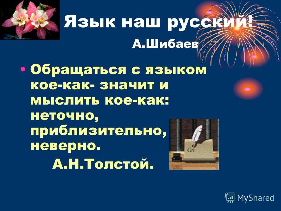 Язык наш русский! А.Шибаев Обращаться с языком кое-как- значит и мыслить кое-как: неточно, приблизительно, неверно. А.Н.Толстой.