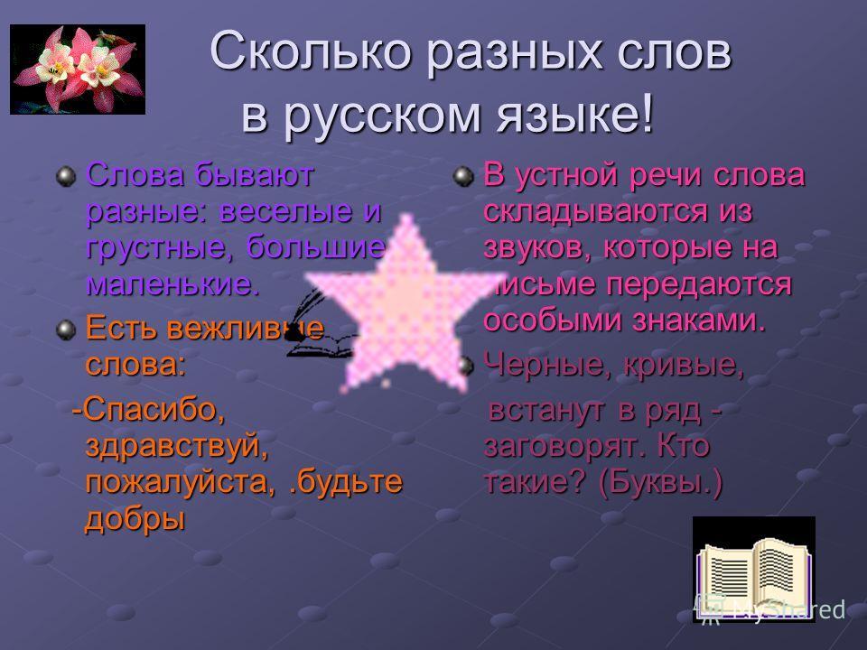 Сколько разных слов в русском языке! Сколько разных слов в русском языке! Слова бывают разные: веселые и грустные, большие и маленькие. Есть вежливые слова: -Спасибо, здравствуй, пожалуйста,.будьте добры -Спасибо, здравствуй, пожалуйста,.будьте добры