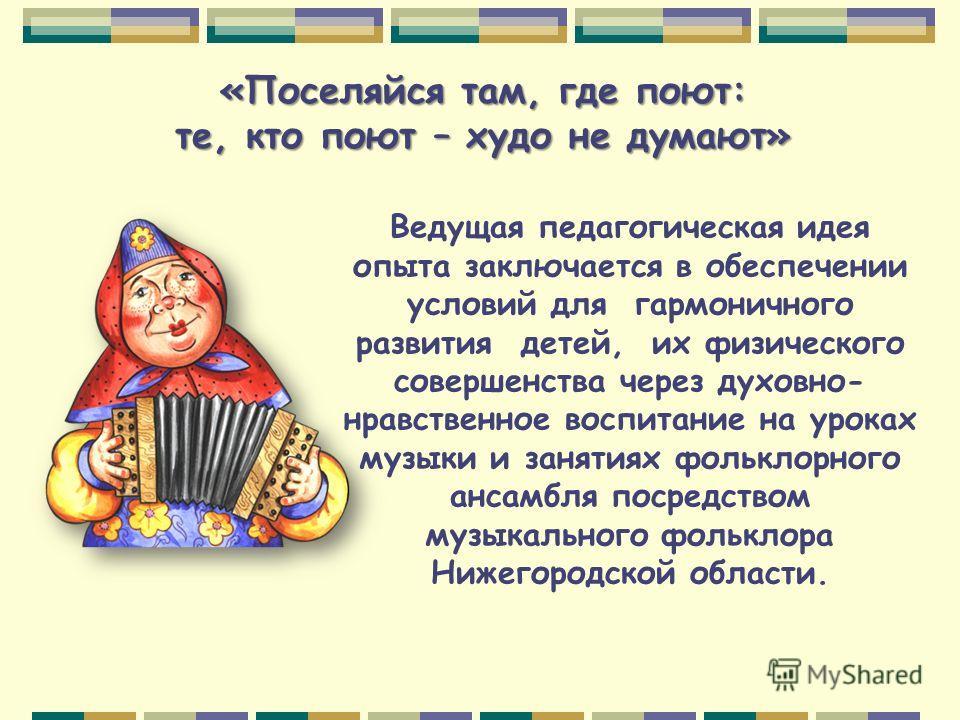 «Поселяйся там, где поют: те, кто поют – худо не думают» Ведущая педагогическая идея опыта заключается в обеспечении условий для гармоничного развития детей, их физического совершенства через духовно- нравственное воспитание на уроках музыки и заняти