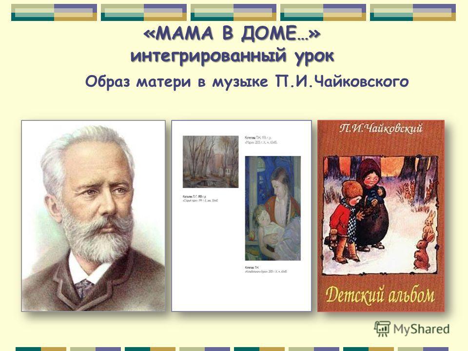 «МАМА В ДОМЕ…» интегрированный урок Образ матери в музыке П.И.Чайковского