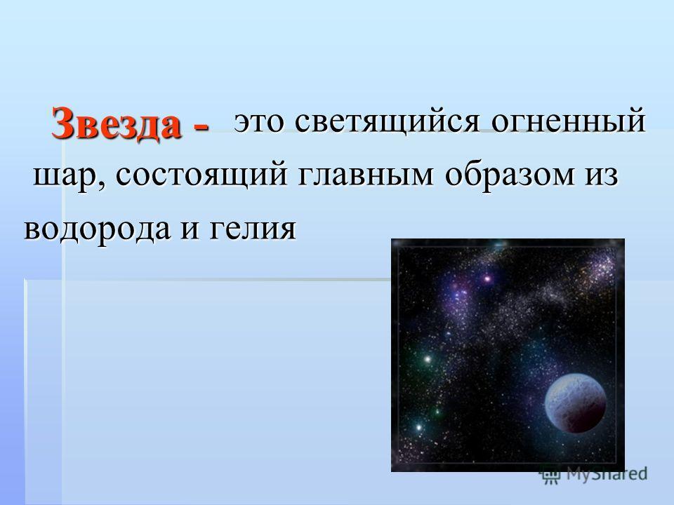 Звезда - это светящийся огненный шар, состоящий главным образом из водорода и гелия