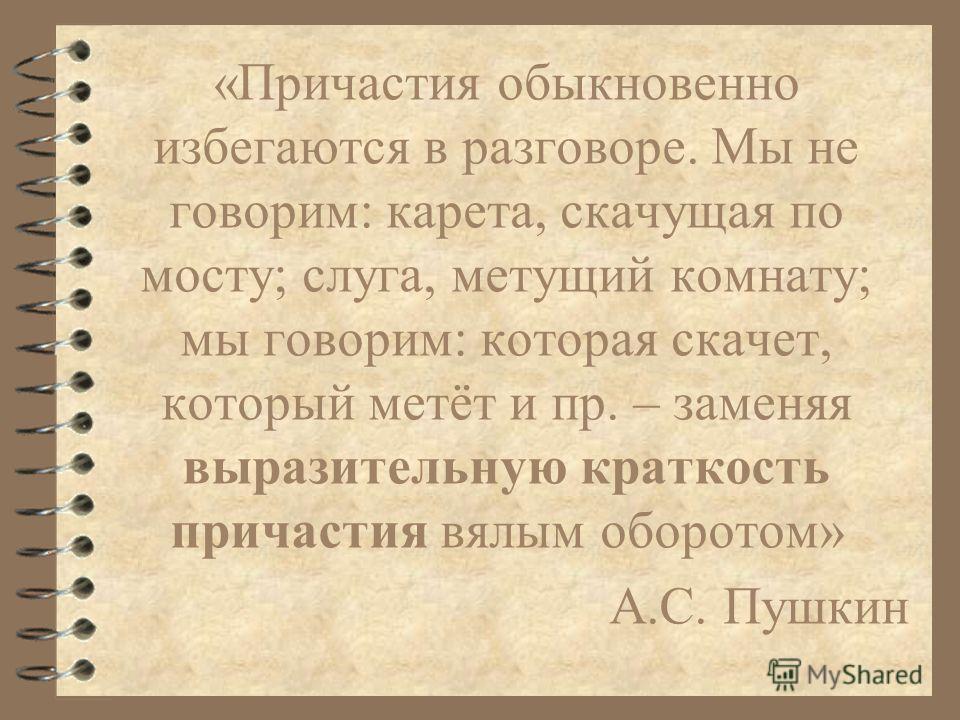 «Причастия обыкновенно избегаются в разговоре. Мы не говорим: карета, скачущая по мосту; слуга, метущий комнату; мы говорим: которая скачет, который метёт и пр. – заменяя выразительную краткость причастия вялым оборотом» А.С. Пушкин