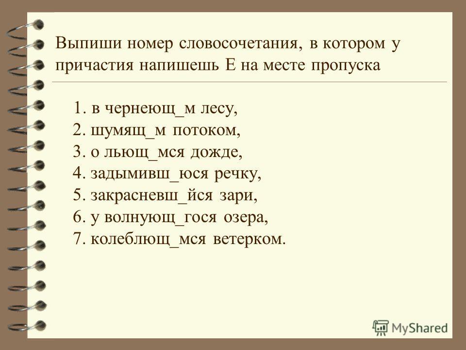 Выпиши номер словосочетания, в котором у причастия напишешь Е на месте пропуска 1. в чернеющ_м лесу, 2. шумящ_м потоком, 3. о льющ_мся дожде, 4. задымивш_юся речку, 5. закрасневш_йся зари, 6. у волнующ_гося озера, 7. колеблющ_мся ветерком. ийся иеся