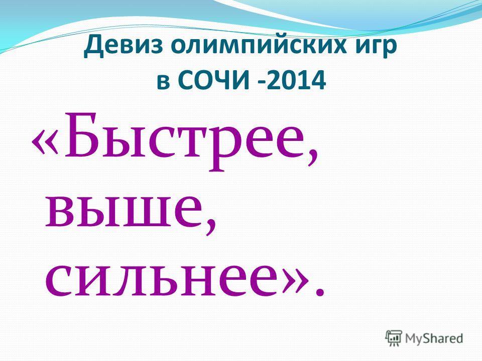 Девиз олимпийских игр в СОЧИ -2014 «Быстрее, выше, сильнее».