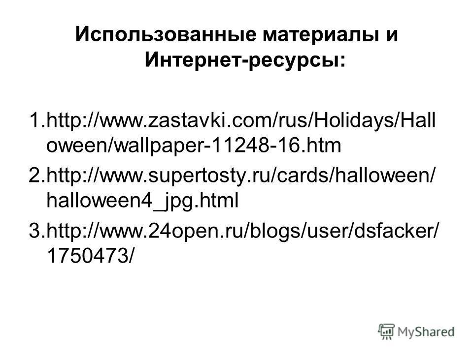 Использованные материалы и Интернет-ресурсы: 1.http://www.zastavki.com/rus/Holidays/Hall oween/wallpaper-11248-16. htm 2.http://www.supertosty.ru/cards/halloween/ halloween4_jpg.html 3.http://www.24open.ru/blogs/user/dsfacker/ 1750473/