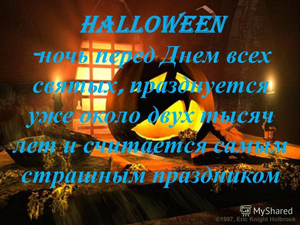 . Halloween - ночь перед Днем всех святых, празднуется уже около двух тысяч лет и считается самым страшным праздником