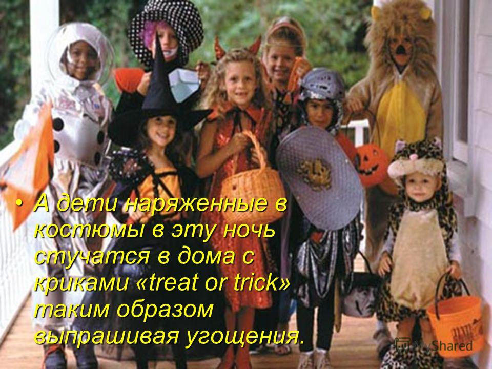 А дети наряженные в костюмы в эту ночь стучатся в дома с криками «treat or trick» таким образом выпрашивая угощения.А дети наряженные в костюмы в эту ночь стучатся в дома с криками «treat or trick» таким образом выпрашивая угощения.