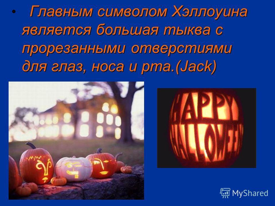 Главным символом Хэллоуина является большая тыква с прорезанными отверстиями для глаз, носа и рта.(Jack)