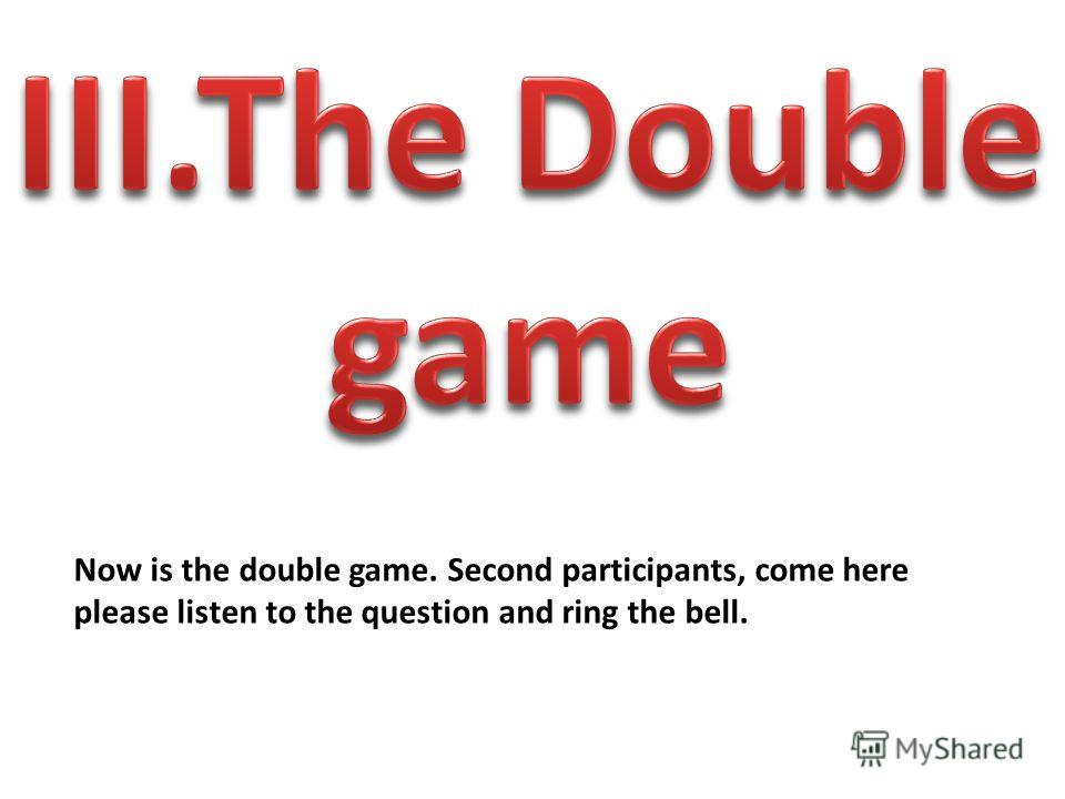 Now is the double game. Second participants, come here please listen to the question and ring the bell.