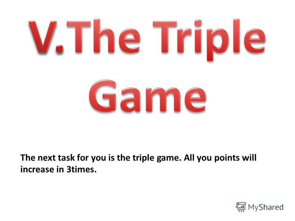 The next task for you is the triple game. All you points will increase in 3times.
