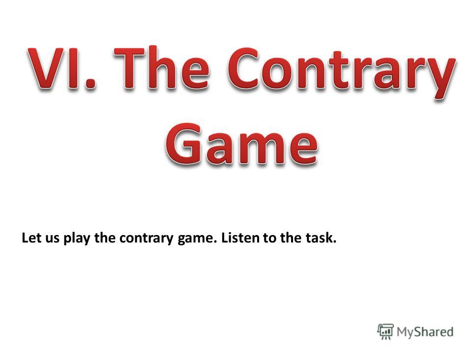 Let us play the contrary game. Listen to the task.