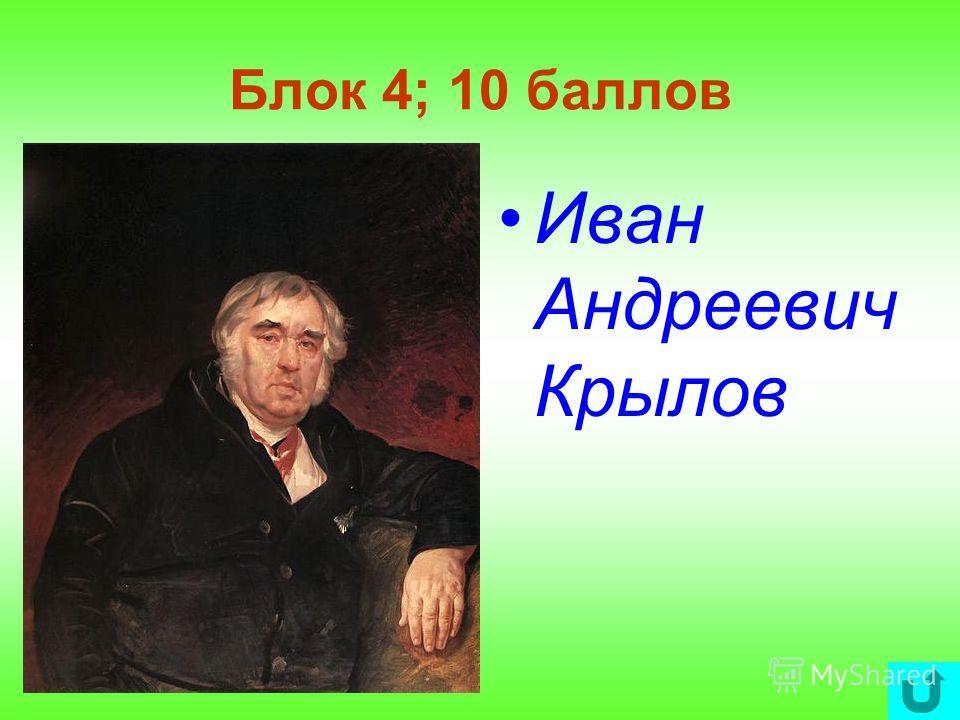 Блок 4; 10 баллов Иван Андреевич Крылов