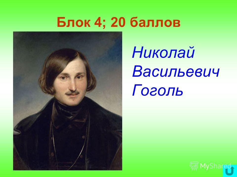 Блок 4; 20 баллов Николай Васильевич Гоголь