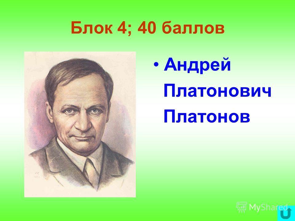 Блок 4; 40 баллов Андрей Платонович Платонов