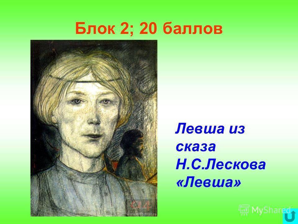 Блок 2; 20 баллов Левша из сказа Н.С.Лескова «Левша»