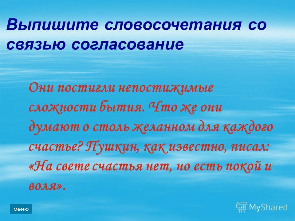 Выпишите словосочетания со связью согласование Они постигли непостижимые сложности бытия. Что же они думают о столь желанном для каждого счастье? Пушкин, как известно, писал: «На свете счастья нет, но есть покой и воля». меню