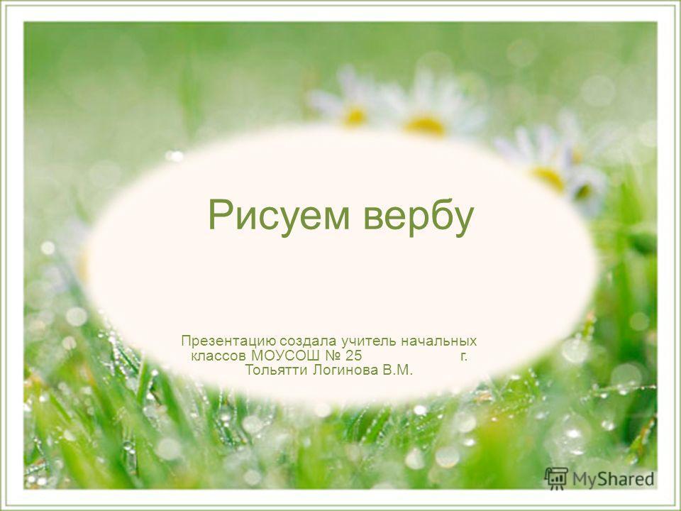 Рисуем вербу Презентацию создала учитель начальных классов МОУСОШ 25 г. Тольятти Логинова В.М.