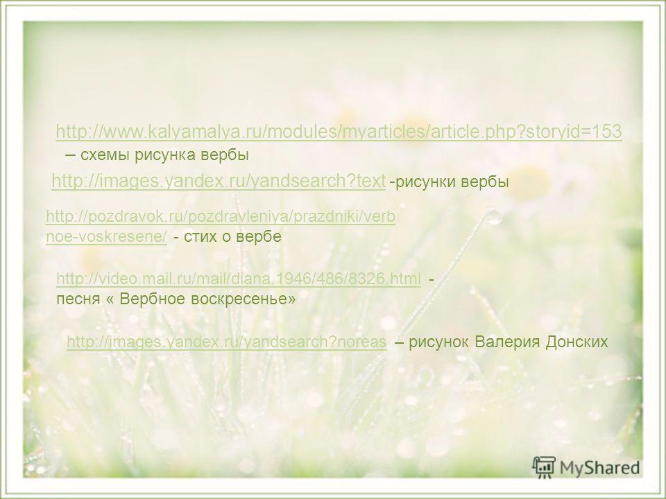 http://www.kalyamalya.ru/modules/myarticles/article.php?storyid=153 – схемы рисунка вербыhttp://www.kalyamalya.ru/modules/myarticles/article.php?storyid=153 http://images.yandex.ru/yandsearch?texthttp://images.yandex.ru/yandsearch?text - рисунки верб