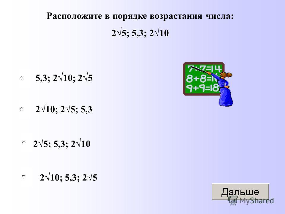 25; 5,3; 210 210; 25; 5,3 210; 5,3; 25 5,3; 210; 25 Расположите в порядке возрастания числа: 25; 5,3; 210