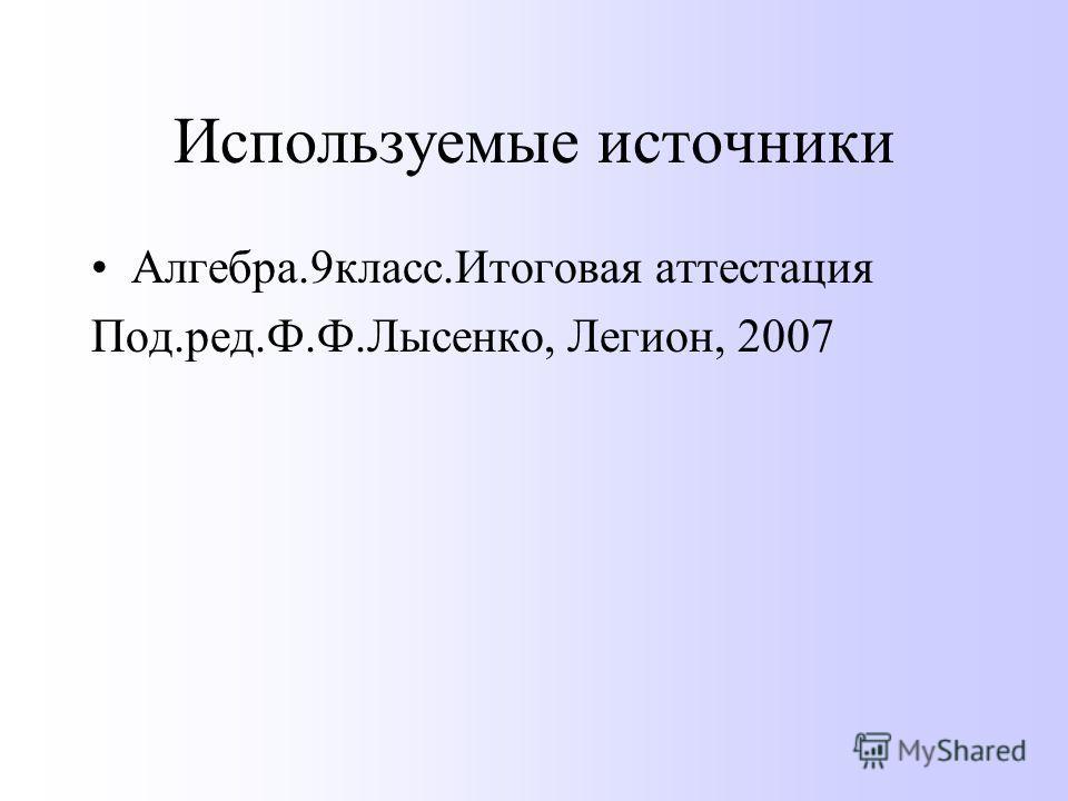 Используемые источники Алгебра.9 класс.Итоговая аттестация Под.ред.Ф.Ф.Лысенко, Легион, 2007