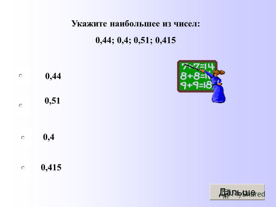 Укажите наибольшее из чисел: 0,44; 0,4; 0,51; 0,415 0,44 0,4 0,415 0,51