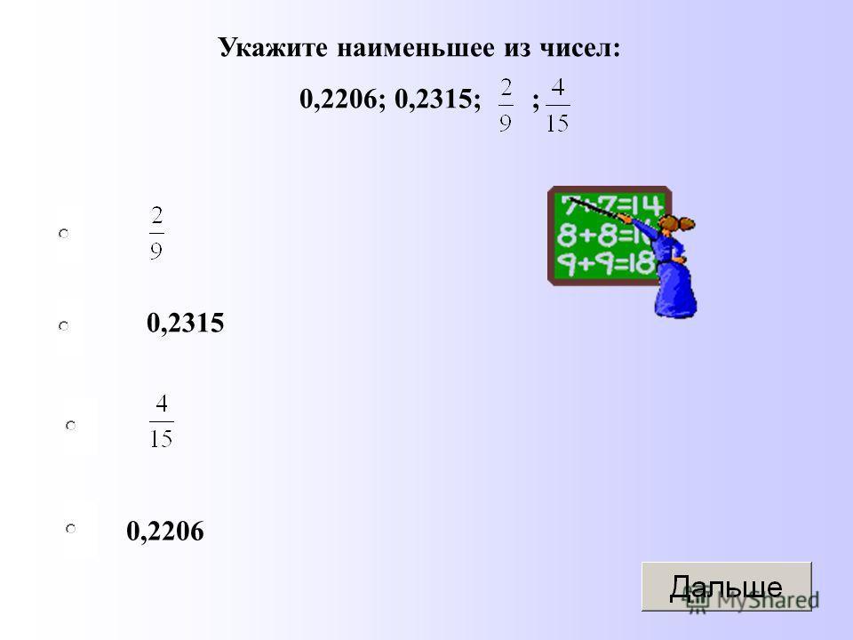 0,2315 0,2206 Укажите наименьшее из чисел: 0,2206; 0,2315; ;