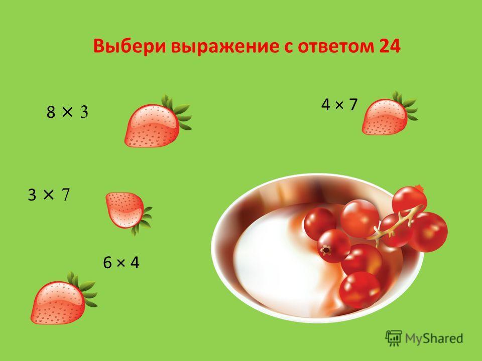 Выбери выражение с ответом 24 8 × 3 3 × 7 6 × 4 4 × 7