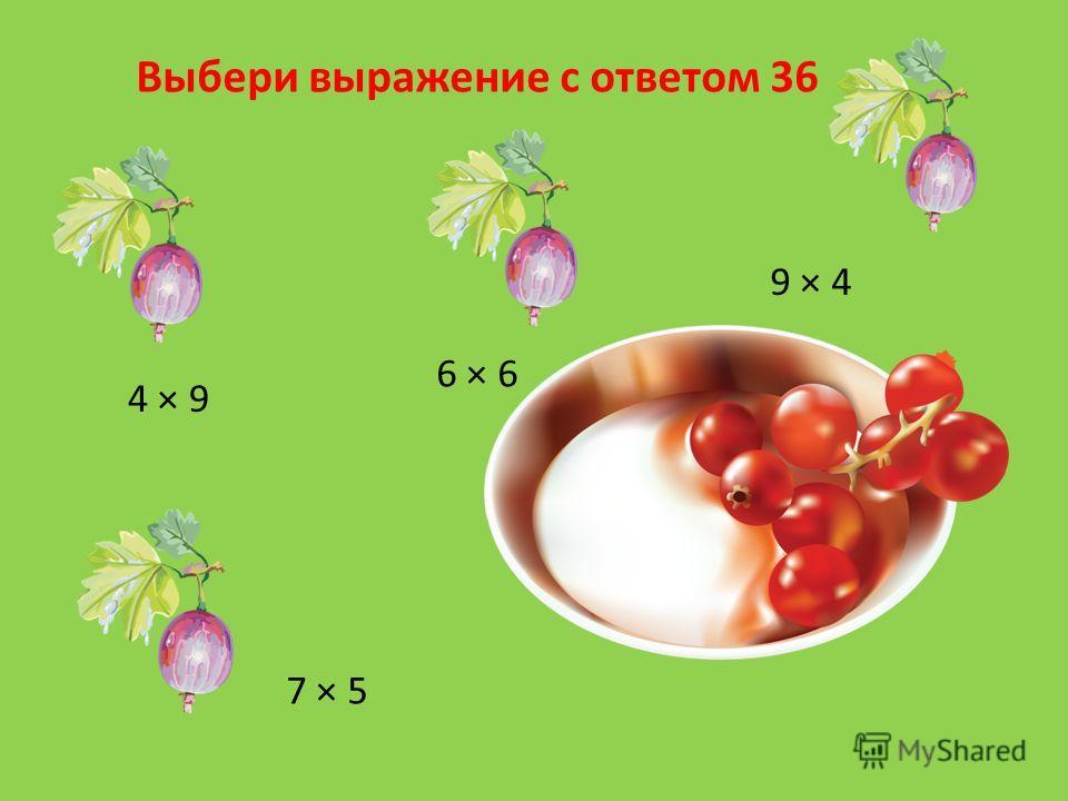 Выбери выражение с ответом 36 4 × 9 7 × 5 6 × 6 9 × 4