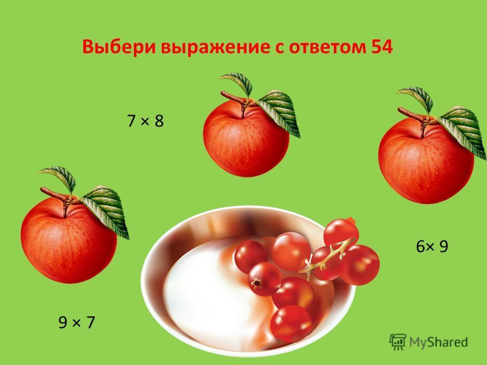 Выбери выражение с ответом 54 7 × 8 6× 9 9 × 7