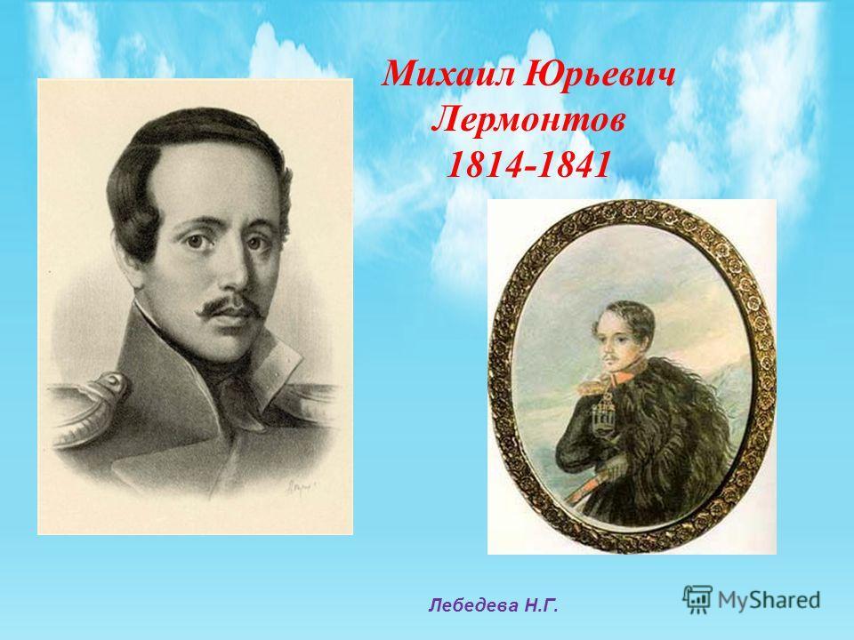 Михаил Юрьевич Лермонтов 1814-1841 Лебедева Н.Г.