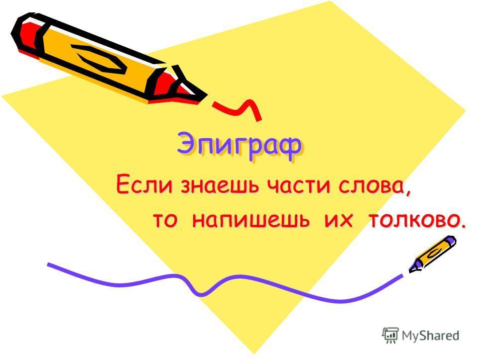 Эпиграф Эпиграф Если знаешь части слова, то напишешь их толково. то напишешь их толково.