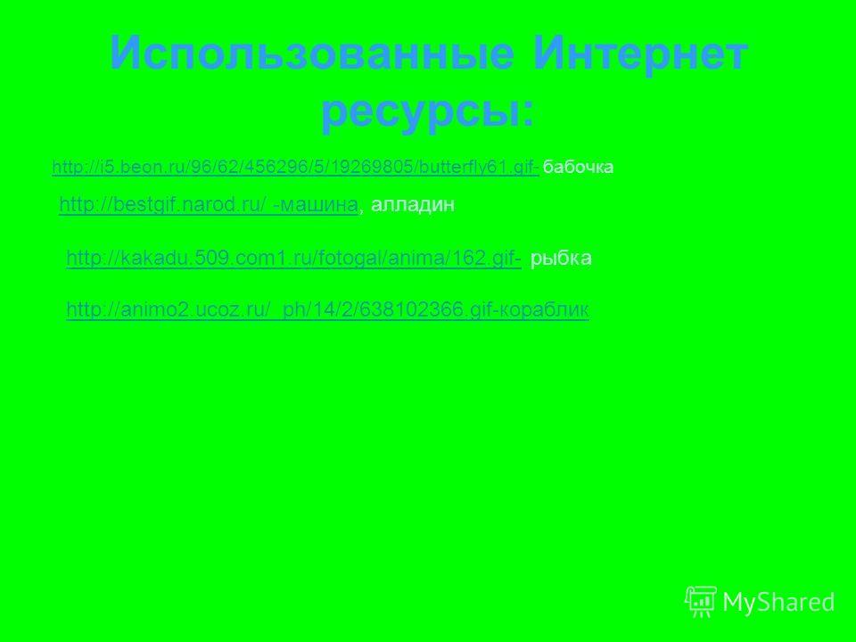 Использованные Интернет ресурсы: http://i5.beon.ru/96/62/456296/5/19269805/butterfly61.gif-http://i5.beon.ru/96/62/456296/5/19269805/butterfly61.gif- бабочка http://bestgif.narod.ru/ -машинаhttp://bestgif.narod.ru/ -машина, алладин http://kakadu.509.