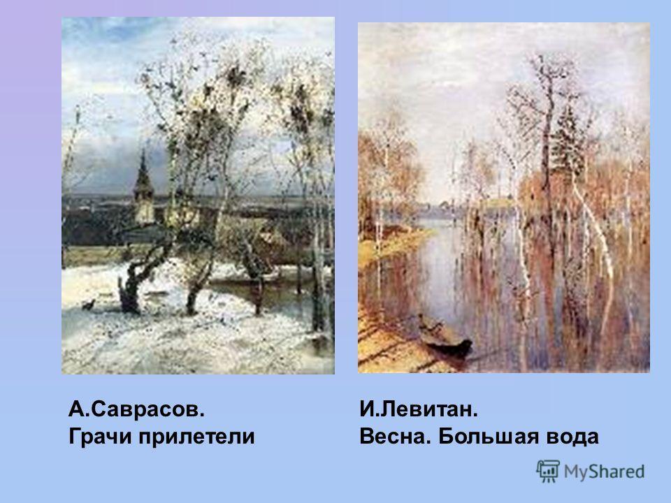 А.Саврасов. Грачи прилетели И.Левитан. Весна. Большая вода