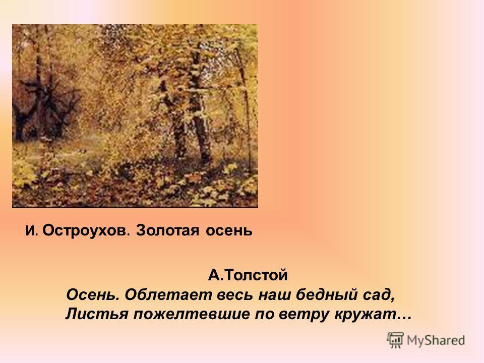 А.Толстой Осень. Облетает весь наш бедный сад, Листья пожелтевшие по ветру кружат… И. Остроухов. Золотая осень