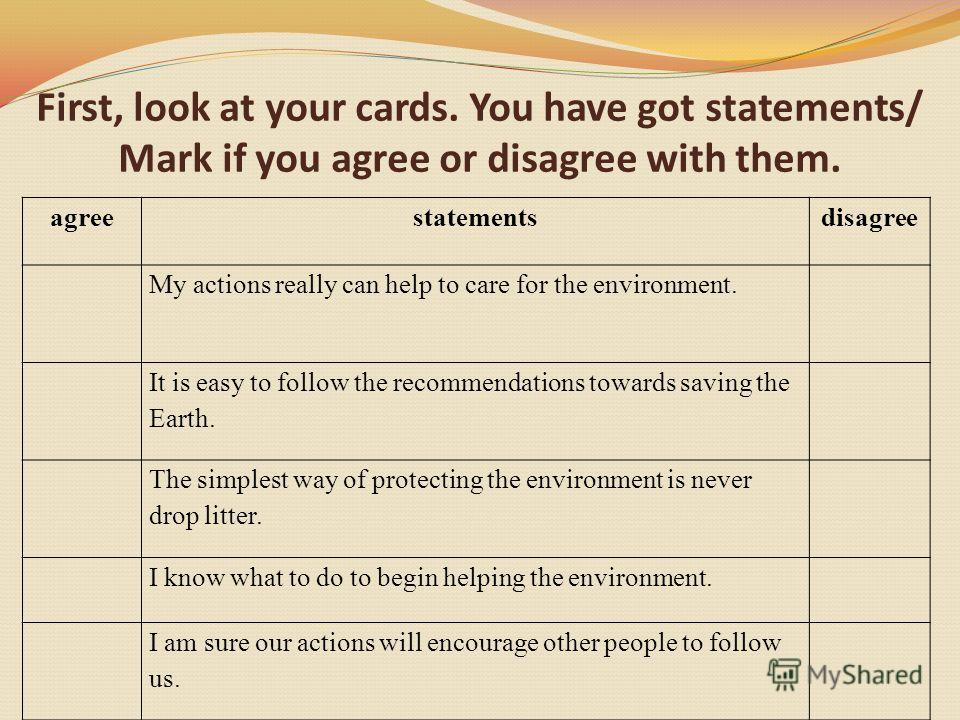 First, look at your cards. You have got statements/ Mark if you agree or disagree with them. agreestatementsdisagree My actions really can help to care for the environment. It is easy to follow the recommendations towards saving the Earth. The simple