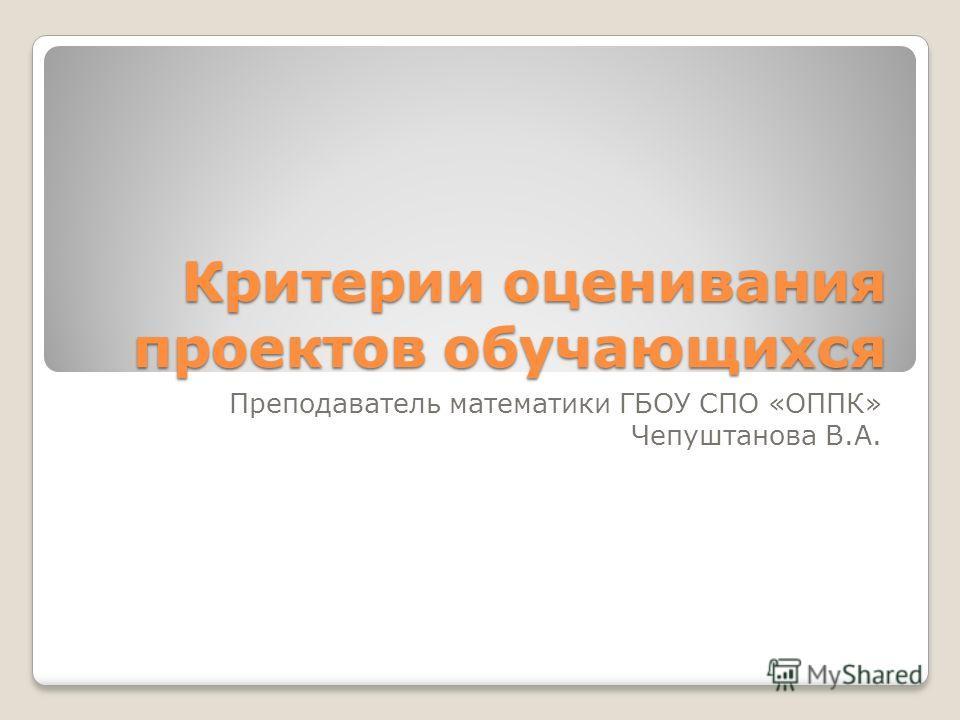 Критерии оценивания проектов обучающихся Преподаватель математики ГБОУ СПО «ОППК» Чепуштанова В.А.