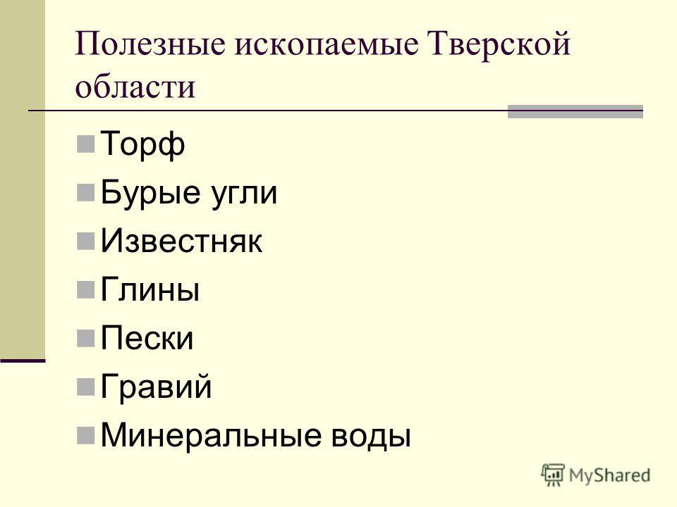 Полезные ископаемые Тверской области Торф Бурые угли Известняк Глины Пески Гравий Минеральные воды