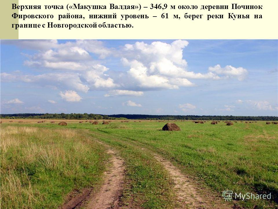 Верхняя точка («Макушка Валдая») – 346,9 м около деревни Починок Фировского района, нижний уровень – 61 м, берег реки Кунья на границе с Новгородской областью.