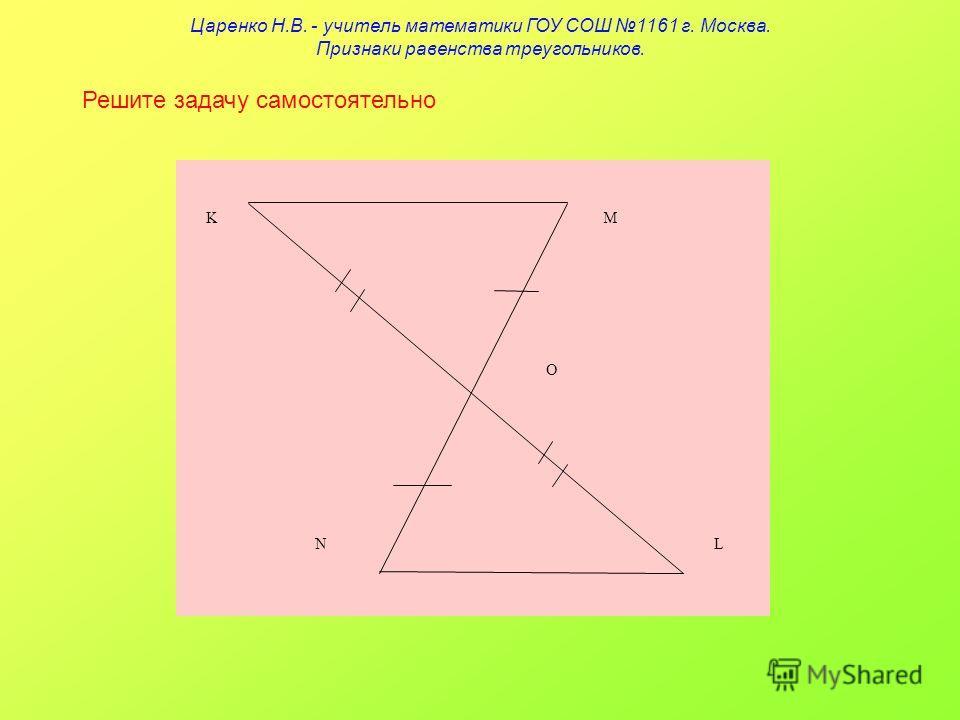 Решите задачу самостоятельно K O NL M Царенко Н.В. - учитель математики ГОУ СОШ 1161 г. Москва. Признаки равенства треугольников.
